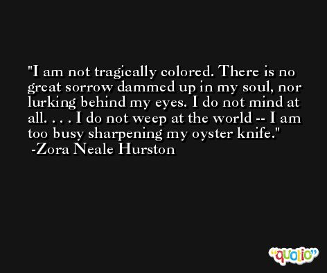 I am not tragically colored. There is no great sorrow dammed up in my soul, nor lurking behind my eyes. I do not mind at all. . . . I do not weep at the world -- I am too busy sharpening my oyster knife. -Zora Neale Hurston