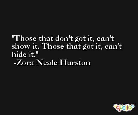 Those that don't got it, can't show it. Those that got it, can't hide it. -Zora Neale Hurston