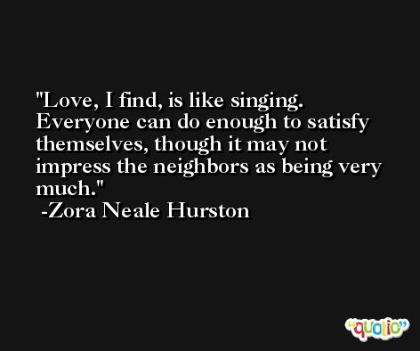 Love, I find, is like singing. Everyone can do enough to satisfy themselves, though it may not impress the neighbors as being very much. -Zora Neale Hurston