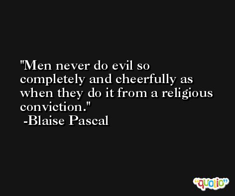Men never do evil so completely and cheerfully as when they do it from a religious conviction. -Blaise Pascal