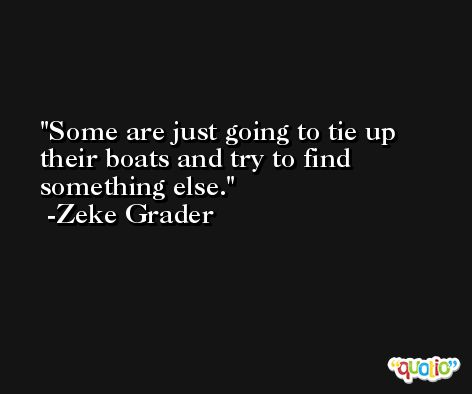 Some are just going to tie up their boats and try to find something else. -Zeke Grader