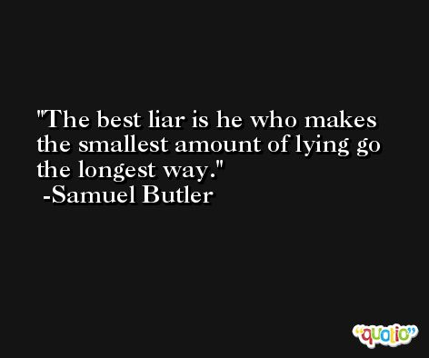 The best liar is he who makes the smallest amount of lying go the longest way. -Samuel Butler
