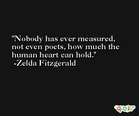 Nobody has ever measured, not even poets, how much the human heart can hold. -Zelda Fitzgerald