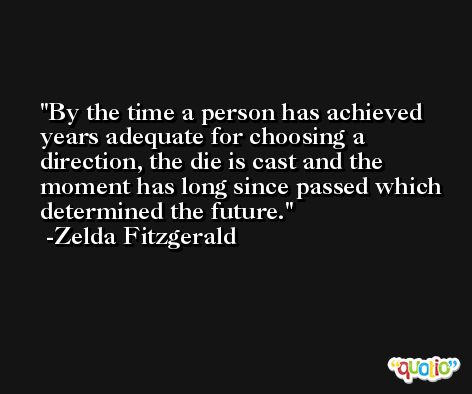 By the time a person has achieved years adequate for choosing a direction, the die is cast and the moment has long since passed which determined the future. -Zelda Fitzgerald