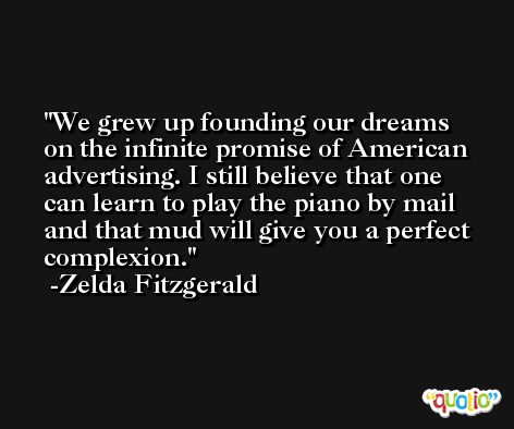 We grew up founding our dreams on the infinite promise of American advertising. I still believe that one can learn to play the piano by mail and that mud will give you a perfect complexion. -Zelda Fitzgerald