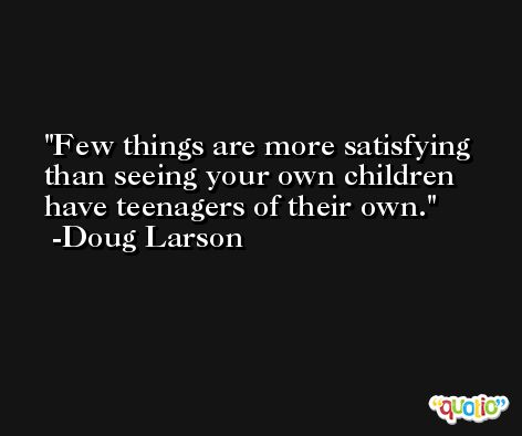 Few things are more satisfying than seeing your own children have teenagers of their own. -Doug Larson