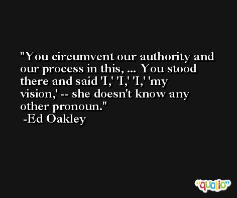 You circumvent our authority and our process in this, ... You stood there and said 'I,' 'I,' 'I,' 'my vision,' -- she doesn't know any other pronoun. -Ed Oakley