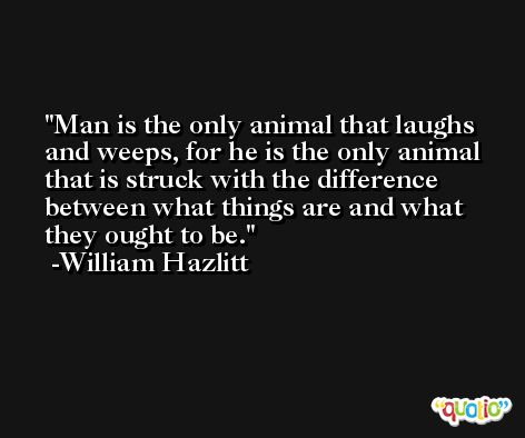 Man is the only animal that laughs and weeps, for he is the only animal that is struck with the difference between what things are and what they ought to be. -William Hazlitt