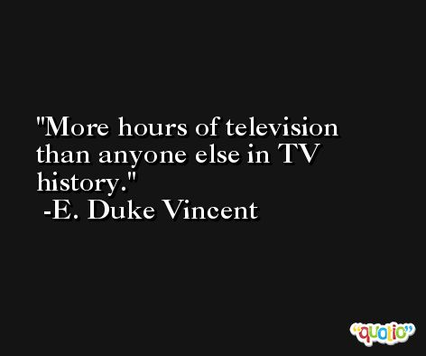 More hours of television than anyone else in TV history. -E. Duke Vincent
