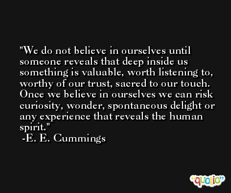 We do not believe in ourselves until someone reveals that deep inside us something is valuable, worth listening to, worthy of our trust, sacred to our touch. Once we believe in ourselves we can risk curiosity, wonder, spontaneous delight or any experience that reveals the human spirit. -E. E. Cummings