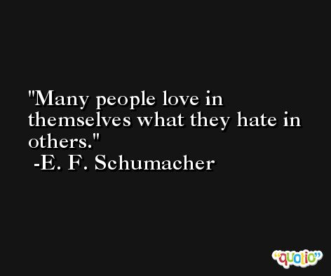 Many people love in themselves what they hate in others. -E. F. Schumacher
