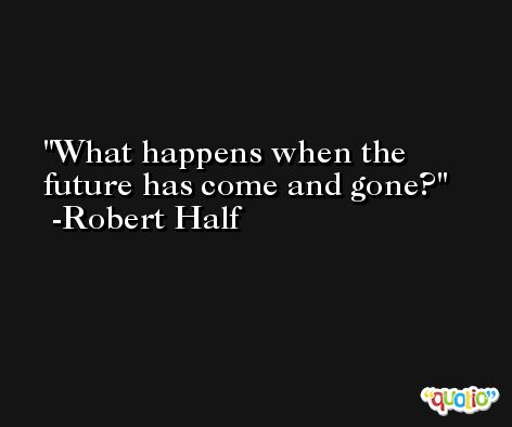 What happens when the future has come and gone? -Robert Half