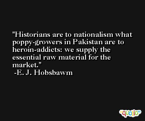 Historians are to nationalism what poppy-growers in Pakistan are to heroin-addicts: we supply the essential raw material for the market. -E. J. Hobsbawm