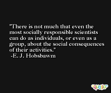 There is not much that even the most socially responsible scientists can do as individuals, or even as a group, about the social consequences of their activities. -E. J. Hobsbawm