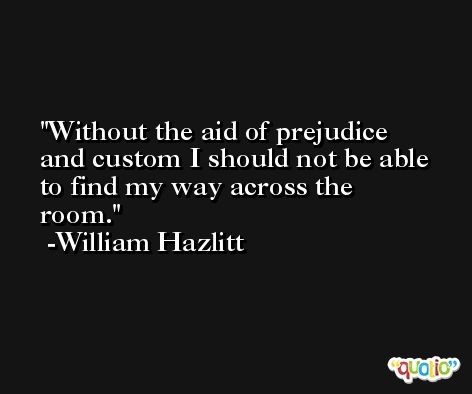 Without the aid of prejudice and custom I should not be able to find my way across the room. -William Hazlitt