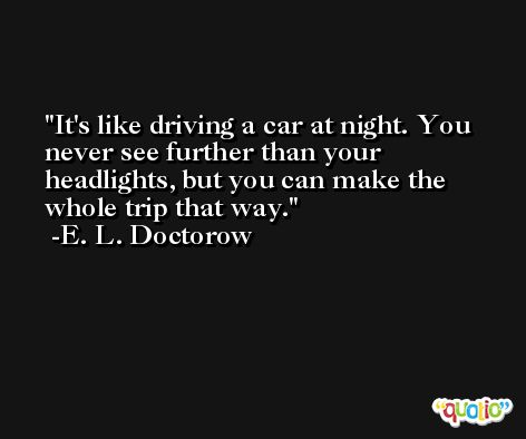 It's like driving a car at night. You never see further than your headlights, but you can make the whole trip that way. -E. L. Doctorow