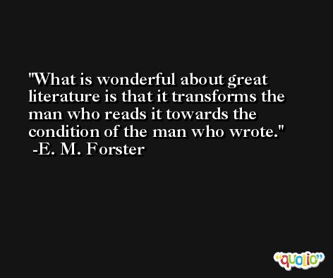 What is wonderful about great literature is that it transforms the man who reads it towards the condition of the man who wrote. -E. M. Forster