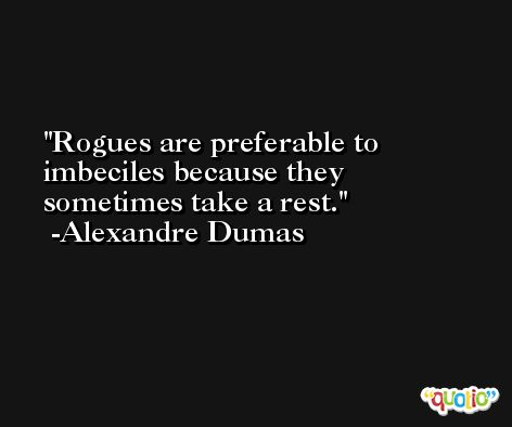 Rogues are preferable to imbeciles because they sometimes take a rest. -Alexandre Dumas