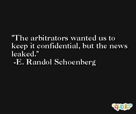 The arbitrators wanted us to keep it confidential, but the news leaked. -E. Randol Schoenberg