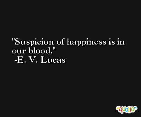 Suspicion of happiness is in our blood. -E. V. Lucas