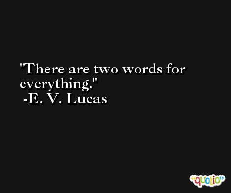 There are two words for everything. -E. V. Lucas