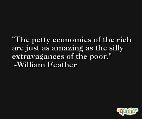 The petty economies of the rich are just as amazing as the silly extravagances of the poor. -William Feather