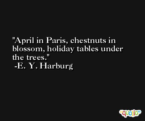 April in Paris, chestnuts in blossom, holiday tables under the trees. -E. Y. Harburg