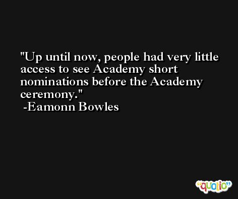 Up until now, people had very little access to see Academy short nominations before the Academy ceremony. -Eamonn Bowles