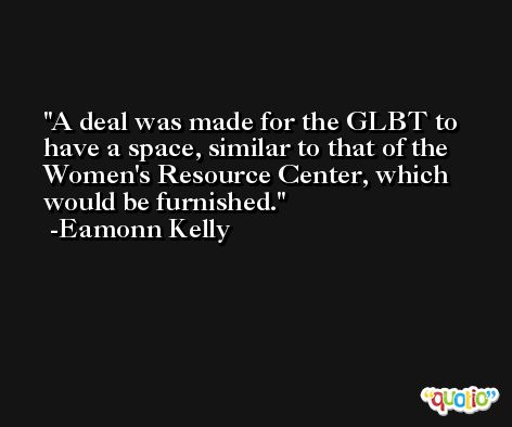 A deal was made for the GLBT to have a space, similar to that of the Women's Resource Center, which would be furnished. -Eamonn Kelly