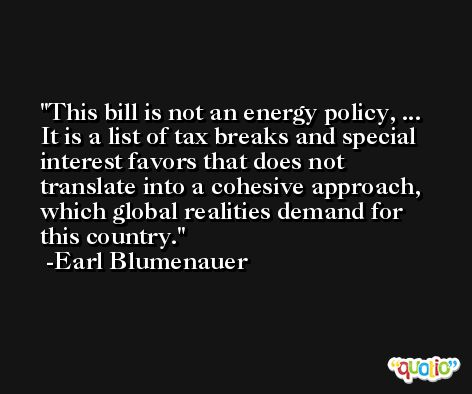 This bill is not an energy policy, ... It is a list of tax breaks and special interest favors that does not translate into a cohesive approach, which global realities demand for this country. -Earl Blumenauer