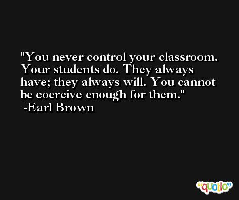 You never control your classroom. Your students do. They always have; they always will. You cannot be coercive enough for them. -Earl Brown