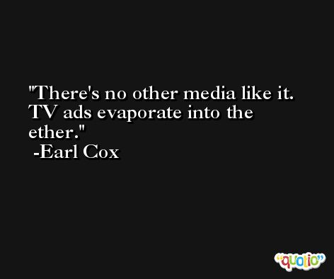 There's no other media like it. TV ads evaporate into the ether. -Earl Cox
