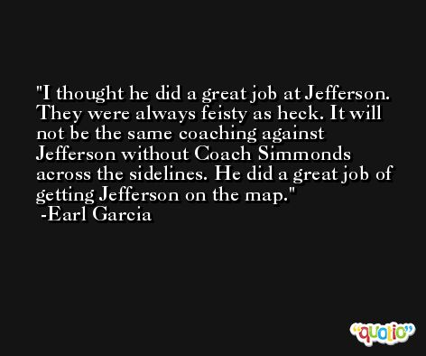 I thought he did a great job at Jefferson. They were always feisty as heck. It will not be the same coaching against Jefferson without Coach Simmonds across the sidelines. He did a great job of getting Jefferson on the map. -Earl Garcia