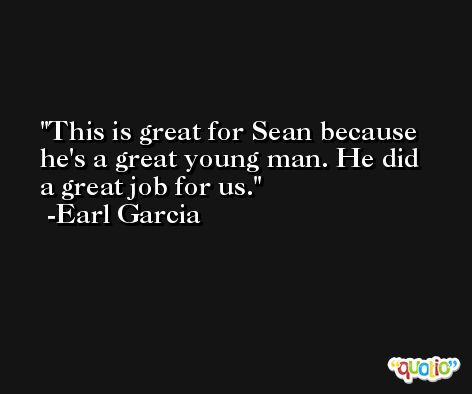 This is great for Sean because he's a great young man. He did a great job for us. -Earl Garcia