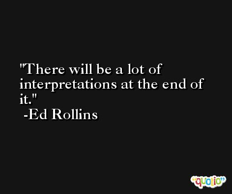 There will be a lot of interpretations at the end of it. -Ed Rollins