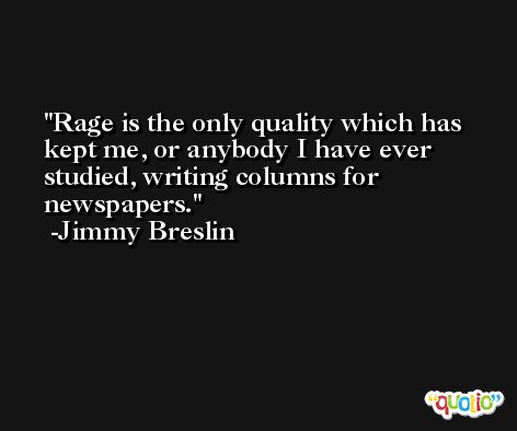 Rage is the only quality which has kept me, or anybody I have ever studied, writing columns for newspapers. -Jimmy Breslin