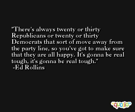 There's always twenty or thirty Republicans or twenty or thirty Democrats that sort of move away from the party line, so you've got to make sure that they are all happy. It's gonna be real tough, it's gonna be real tough. -Ed Rollins