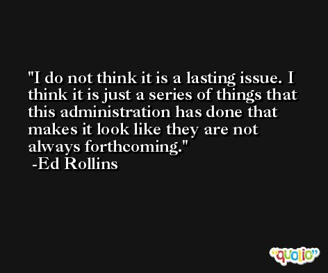 I do not think it is a lasting issue. I think it is just a series of things that this administration has done that makes it look like they are not always forthcoming. -Ed Rollins