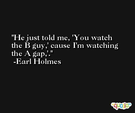 He just told me, 'You watch the B guy,' cause I'm watching the A gap,'. -Earl Holmes