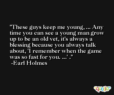 These guys keep me young, ... Any time you can see a young man grow up to be an old vet, it's always a blessing because you always talk about, 'I remember when the game was so fast for you. ...' . -Earl Holmes