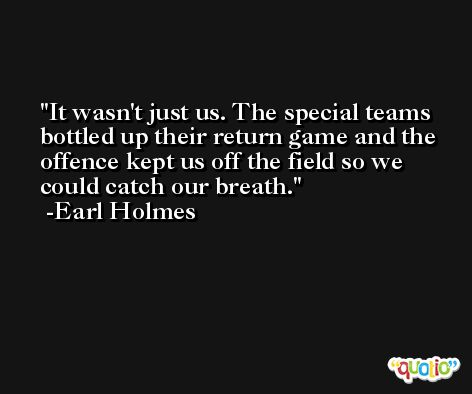 It wasn't just us. The special teams bottled up their return game and the offence kept us off the field so we could catch our breath. -Earl Holmes