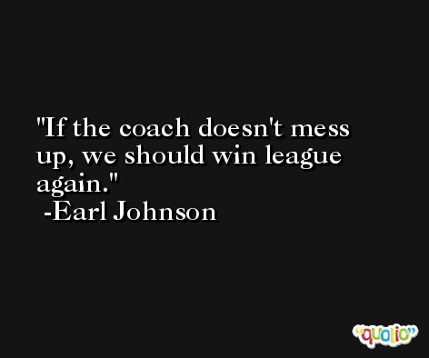 If the coach doesn't mess up, we should win league again. -Earl Johnson