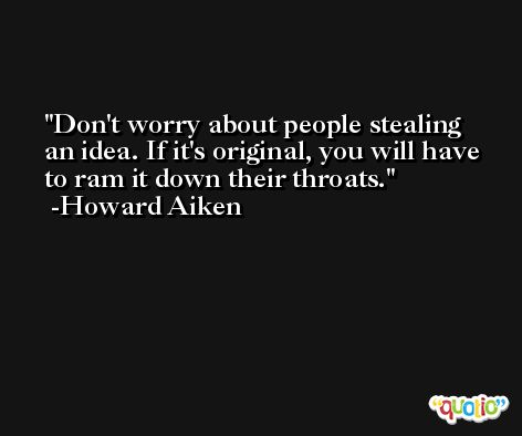 Don't worry about people stealing an idea. If it's original, you will have to ram it down their throats. -Howard Aiken
