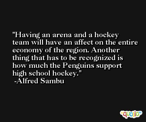 Having an arena and a hockey team will have an affect on the entire economy of the region. Another thing that has to be recognized is how much the Penguins support high school hockey. -Alfred Sambu