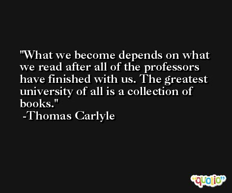 What we become depends on what we read after all of the professors have finished with us. The greatest university of all is a collection of books. -Thomas Carlyle