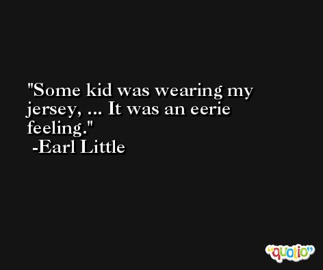 Some kid was wearing my jersey, ... It was an eerie feeling. -Earl Little