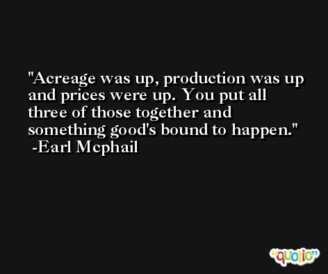 Acreage was up, production was up and prices were up. You put all three of those together and something good's bound to happen. -Earl Mcphail