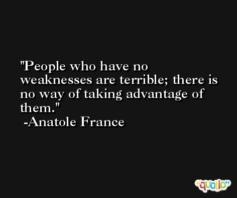 People who have no weaknesses are terrible; there is no way of taking advantage of them. -Anatole France