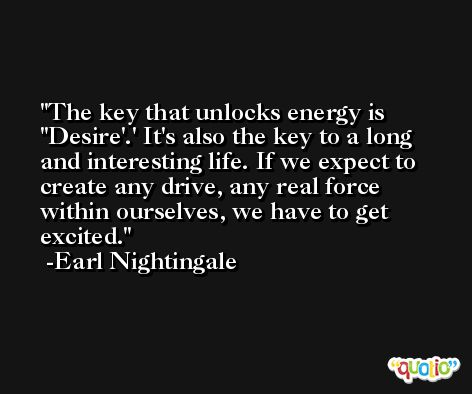The key that unlocks energy is ''Desire'.' It's also the key to a long and interesting life. If we expect to create any drive, any real force within ourselves, we have to get excited. -Earl Nightingale