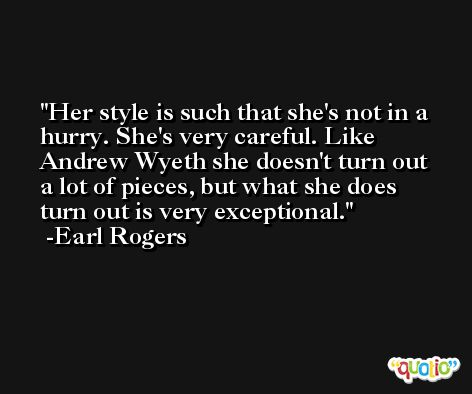 Her style is such that she's not in a hurry. She's very careful. Like Andrew Wyeth she doesn't turn out a lot of pieces, but what she does turn out is very exceptional. -Earl Rogers